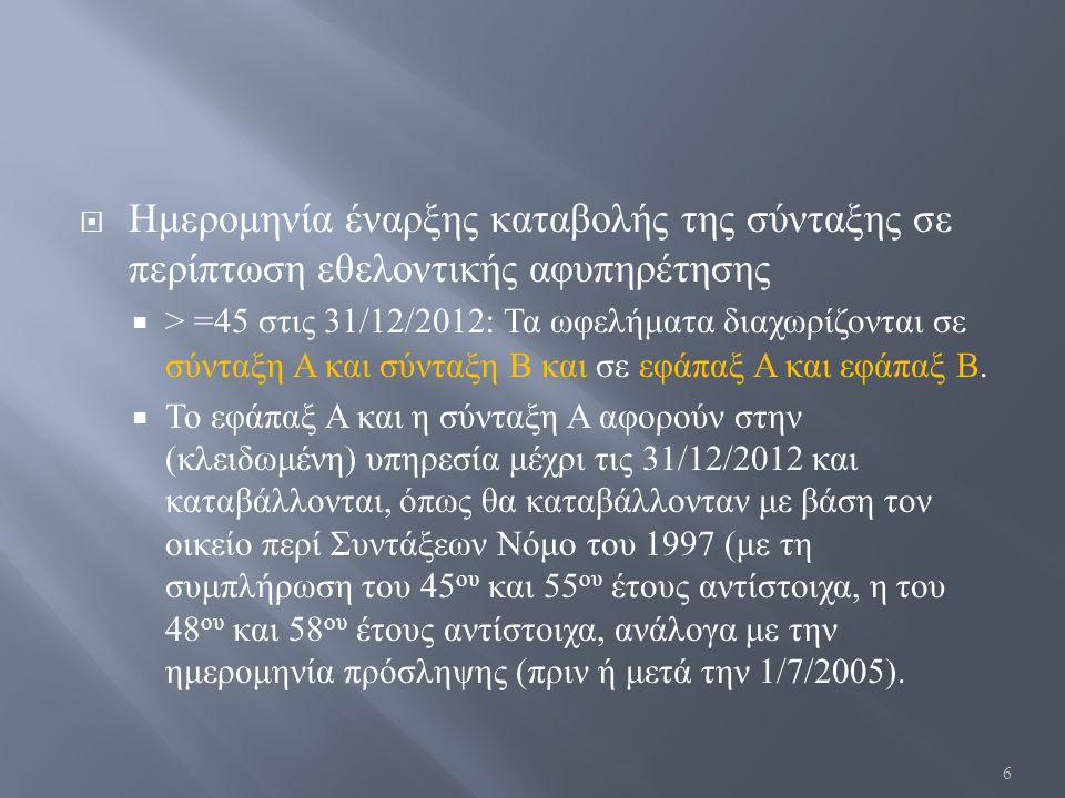  Ημερομηνία έναρξης καταβολής της σύνταξης σε περίπτωση εθελοντικής αφυπηρέτησης  > =45 στις 31/12/2012: Τα ωφελήματα διαχωρίζονται σε σύνταξη Α και σύνταξη Β και σε εφάπαξ Α και εφάπαξ Β.