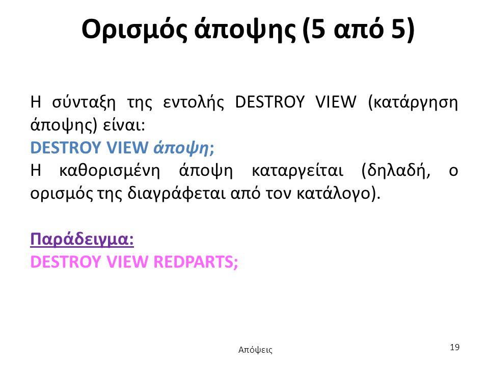 Ορισμός άποψης (5 από 5) Η σύνταξη της εντολής DESTROY VIEW (κατάργηση άποψης) είναι: DESTROY VIEW άποψη; Η καθορισμένη άποψη καταργείται (δηλαδή, ο ορισμός της διαγράφεται από τον κατάλογο).