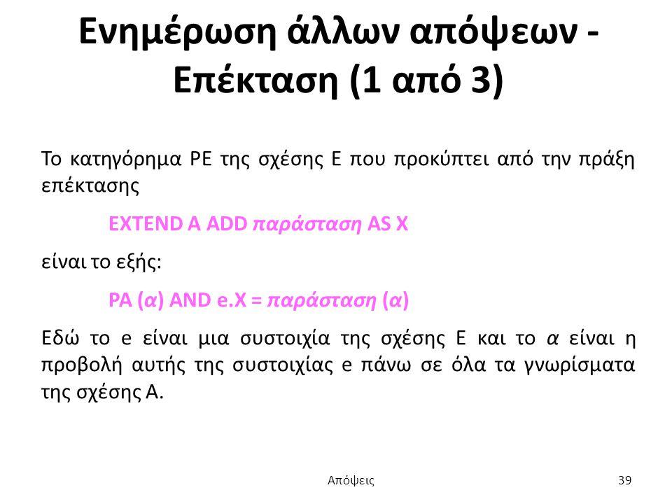 Ενημέρωση άλλων απόψεων - Επέκταση (1 από 3) Το κατηγόρημα PE της σχέσης Ε που προκύπτει από την πράξη επέκτασης EXTEND A ADD παράσταση AS X είναι το εξής: PA (α) AND e.X = παράσταση (α) Εδώ το e είναι μια συστοιχία της σχέσης Ε και το α είναι η προβολή αυτής της συστοιχίας e πάνω σε όλα τα γνωρίσματα της σχέσης Α.