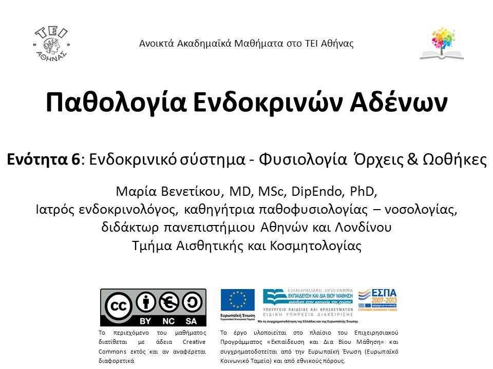 Παθολογία Ενδοκρινών Αδένων Ενότητα 6: Ενδοκρινικό σύστημα - Φυσιολογία Όρχεις & Ωοθήκες Mαρία Bενετίκου, MD, MSc, DipEndo, PhD, Ιατρός ενδοκρινολόγος