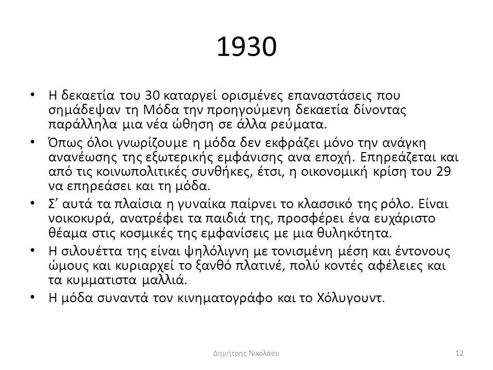 1930 Η δεκαετία του 30 καταργεί ορισμένες επαναστάσεις που σημάδεψαν τη Μόδα την προηγούμενη δεκαετία δίνοντας παράλληλα μια νέα ώθηση σε άλλα ρεύματα.