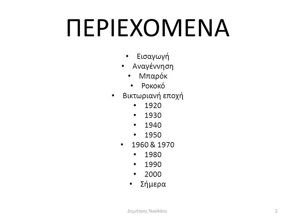 ΠΕΡΙΕΧΟΜΕΝΑ Εισαγωγή Αναγέννηση Μπαρόκ Ροκοκό Βικτωριανή εποχή 1920 1930 1940 1950 1960 & 1970 1980 1990 2000 Σήμερα 2Δημήτρης Νικολάου