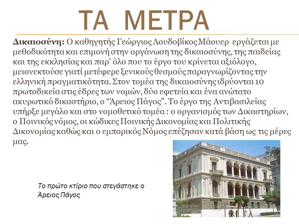 Δικαιοσύνη: Ο καθηγητής Γεώργιος Λουδοβίκος Μάουερ εργάζεται με μεθοδικότητα και επιμονή στην οργάνωση της δικαιοσύνης, της παιδείας και της εκκλησίας και παρ' όλο που το έργο του κρίνεται αξιόλογο, μειονεκτούσε γιατί μετέφερε ξενικούς θεσμούς παραγνωρίζοντας την ελληνική πραγματικότητα.