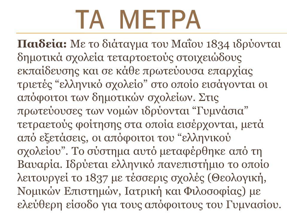 Παιδεία: Με το διάταγμα του Μαΐου 1834 ιδρύονται δημοτικά σχολεία τεταρτοετούς στοιχειώδους εκπαίδευσης και σε κάθε πρωτεύουσα επαρχίας τριετές ελληνικό σχολείο στο οποίο εισάγονται οι απόφοιτοι των δημοτικών σχολείων.