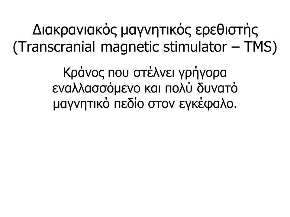 Διακρανιακός μαγνητικός ερεθιστής (Transcranial magnetic stimulator – TMS) Κράνος που στέλνει γρήγορα εναλλασσόμενο και πολύ δυνατό μαγνητικό πεδίο στον εγκέφαλο.