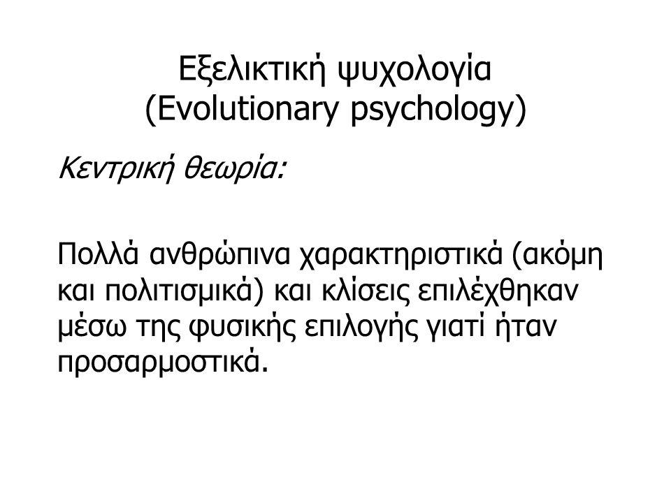 Εξελικτική ψυχολογία (Evolutionary psychology) Κεντρική θεωρία: Πολλά ανθρώπινα χαρακτηριστικά (ακόμη και πολιτισμικά) και κλίσεις επιλέχθηκαν μέσω της φυσικής επιλογής γιατί ήταν προσαρμοστικά.
