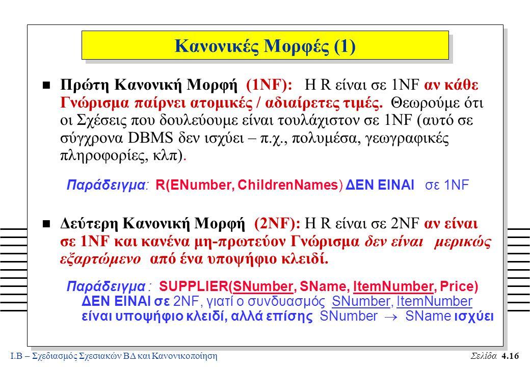 Ι.Β – Σχεδιασμός Σχεσιακών ΒΔ και ΚανονικοποίησηΣελίδα 4.16 Κανονικές Μορφές (1) n Πρώτη Κανονική Μορφή (1NF): Η R είναι σε 1NF αν κάθε Γνώρισμα παίρν
