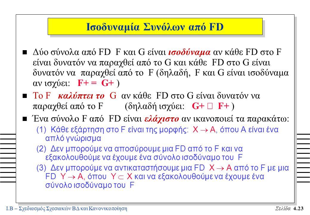 Ι.Β – Σχεδιασμός Σχεσιακών ΒΔ και ΚανονικοποίησηΣελίδα 4.23 Ισοδυναμία Συνόλων από FD n Δύο σύνολα από FD F και G είναι ισοδύναμα αν κάθε FD στο F είν