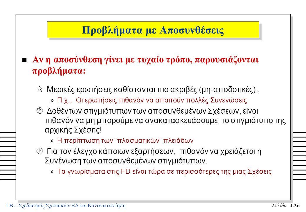 Ι.Β – Σχεδιασμός Σχεσιακών ΒΔ και ΚανονικοποίησηΣελίδα 4.26 Προβλήματα με Αποσυνθέσεις n Αν η αποσύνθεση γίνει με τυχαίο τρόπο, παρουσιάζονται προβλήμ
