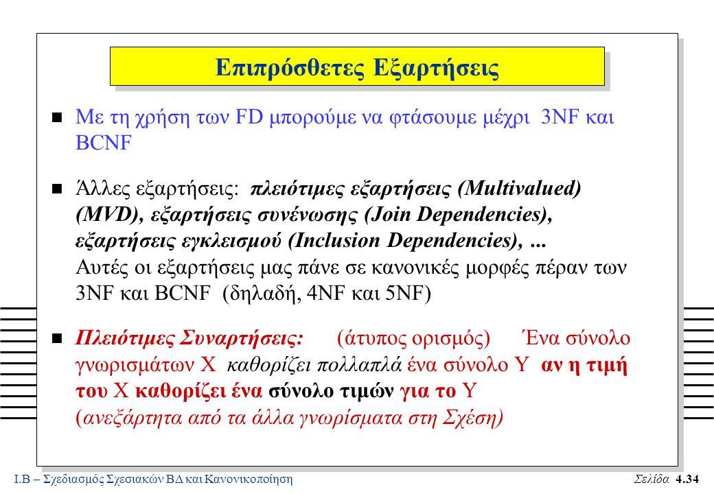 Ι.Β – Σχεδιασμός Σχεσιακών ΒΔ και ΚανονικοποίησηΣελίδα 4.34 Επιπρόσθετες Εξαρτήσεις n Με τη χρήση των FD μπορούμε να φτάσουμε μέχρι 3NF και BCNF n Άλλ
