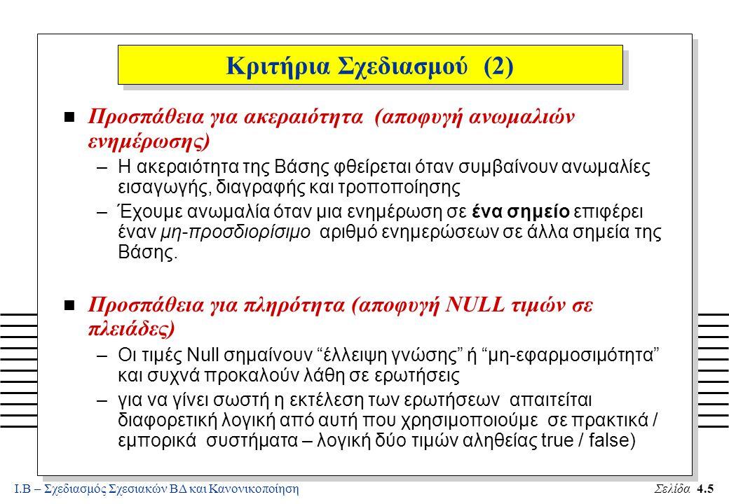 Ι.Β – Σχεδιασμός Σχεσιακών ΒΔ και ΚανονικοποίησηΣελίδα 4.6 Κριτήρια Σχεδιασμού (3) n Προσπάθεια για γλωσσολογική αποδοτικότητα (Linguistic Efficiency) –Όσο πιο απλά μπορούν να εκφραστούν οι ερωτήσεις στην εφαρμογή – τόσο το καλύτερο για τον προγραμματιστή / χρήστη και (συνήθως) και για τον Βελτιστοποιητή Ερωτήσεων του συστήματος –Οι Ερωτήσεις γίνονται πιο εύκολα σε Σχέσεις που έχουν πολλές πληροφορίες / γνωρίσματα (π.χ., δεν χρειάζονται πολλές συνενώσεις) n Προσπάθεια για καλές Επιδόσεις (performance) –Όπως και στην προηγούμενη περίπτωση, Σχέσεις με λίγα Γνωρίσματα (π.χ., δυαδικές), επιφέρουν ένα μεγάλο αριθμό συνενώσεων για την εκτέλεση ερωτήσεων.