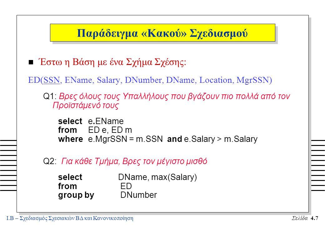 Ι.Β – Σχεδιασμός Σχεσιακών ΒΔ και ΚανονικοποίησηΣελίδα 4.8 Παράδειγμα «Κακού» Σχεδιασμού (2) n ΣΧΟΛΙΑ –Οι παραπάνω ερωτήσεις γίνονται με απλό τρόπο (linguistic efficiency) ΑΛΛΑ, έχουμε ΑΝΩΜΑΛΙΕΣ ΕΝΗΜΕΡΩΣΗΣ: (α)Πλεονασμοί: Οι πληροφορίες ενός Τμήματος επαναλαμβάνονται για κάθε υπάλληλο του Τμήματος (β)Ανωμαλίες Τροποποιήσεων: Σε μια απλή τροποποίηση (π.χ., αλλάζοντας τον Προϊστάμενο ενός Τμήματος,) ένας ανεξέλεγκτος αριθμός πλειάδων πρέπει να τροποποιηθεί (γ) Ανωμαλίες Εισαγωγής : Πληροφορίες για ένα νέο Τμήμα δεν είναι δυνατό να εισαχθούν στη Βάση αν δεν υπάρχει κάποιος Υπάλληλος που (ήδη) εργάζεται στο Τμήμα.
