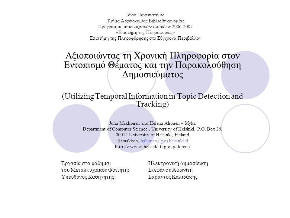Αξιοποιώντας τη Χρονική Πληροφορία στον Εντοπισμό Θέματος και την Παρακολούθηση Δημοσιεύματος (Utilizing Temporal Information in Topic Detection and Tracking) Juha Makkonen and Helena Ahonen – Myka Department of Computer Science, University of Helsinki, P.O.