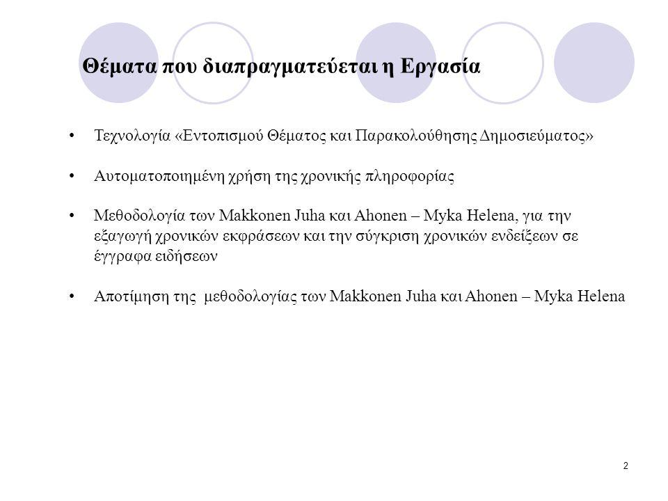 2 Τεχνολογία «Εντοπισμού Θέματος και Παρακολούθησης Δημοσιεύματος» Αυτοματοποιημένη χρήση της χρονικής πληροφορίας Μεθοδολογία των Makkonen Juha και Ahonen – Myka Helena, για την εξαγωγή χρονικών εκφράσεων και την σύγκριση χρονικών ενδείξεων σε έγγραφα ειδήσεων Αποτίμηση της μεθοδολογίας των Makkonen Juha και Ahonen – Myka Helena Θέματα που διαπραγματεύεται η Εργασία
