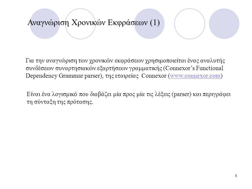 6 Για την αναγνώριση των χρονικών εκφράσεων χρησιμοποιείται ένας αναλυτής συνδέσεων συναρτησιακών εξαρτήσεων γραμματικής (Connexor's Functional Dependency Grammar parser), της εταιρείας Connexor (www.connexor.com)www.connexor.com Αναγνώριση Χρονικών Εκφράσεων (1) Είναι ένα λογισμικό που διαβάζει μία προς μία τις λέξεις (parser) και περιγράφει τη σύνταξη της πρότασης.