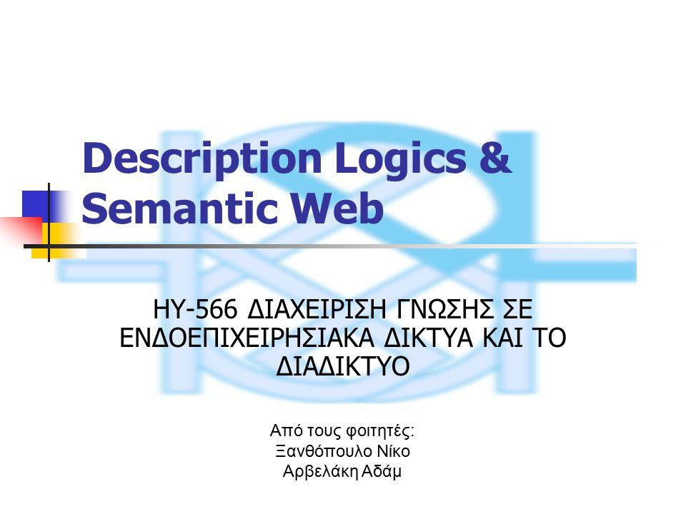 Description Logics & Semantic Web HY-566 ΔΙΑΧΕΙΡΙΣΗ ΓΝΩΣΗΣ ΣΕ ΕΝΔΟΕΠΙΧΕΙΡΗΣΙΑΚΑ ΔΙΚΤΥΑ ΚΑΙ ΤΟ ΔΙΑΔΙΚΤΥΟ Από τους φοιτητές: Ξανθόπουλο Νίκο Αρβελάκη Αδάμ