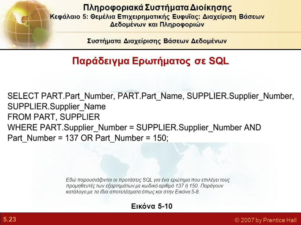5.23 © 2007 by Prentice Hall Παράδειγμα Ερωτήματος σε SQL Εικόνα 5-10 Εδώ παρουσιάζονται οι προτάσεις SQL για ένα ερώτημα που επιλέγει τους προμηθευτές των εξαρτημάτων με κωδικό αριθμό 137 ή 150.