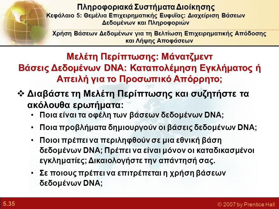 5.35 © 2007 by Prentice Hall Μελέτη Περίπτωσης: Μάνατζμεντ Βάσεις Δεδομένων DNA: Καταπολέμηση Εγκλήματος ή Απειλή για το Προσωπικό Απόρρητο; Χρήση Βάσεων Δεδομένων για τη Βελτίωση Επιχειρηματικής Απόδοσης και Λήψης Αποφάσεων Πληροφοριακά Συστήματα Διοίκησης Κεφάλαιο 5: Θεμέλια Επιχειρηματικής Ευφυΐας: Διαχείριση Βάσεων Δεδομένων και Πληροφοριών  Διαβάστε τη Μελέτη Περίπτωσης και συζητήστε τα ακόλουθα ερωτήματα: Ποια είναι τα οφέλη των βάσεων δεδομένων DNA; Ποια προβλήματα δημιουργούν οι βάσεις δεδομένων DNA; Ποιοι πρέπει να περιληφθούν σε μια εθνική βάση δεδομένων DNA; Πρέπει να είναι μόνον οι καταδικασμένοι εγκληματίες; Δικαιολογήστε την απάντησή σας.