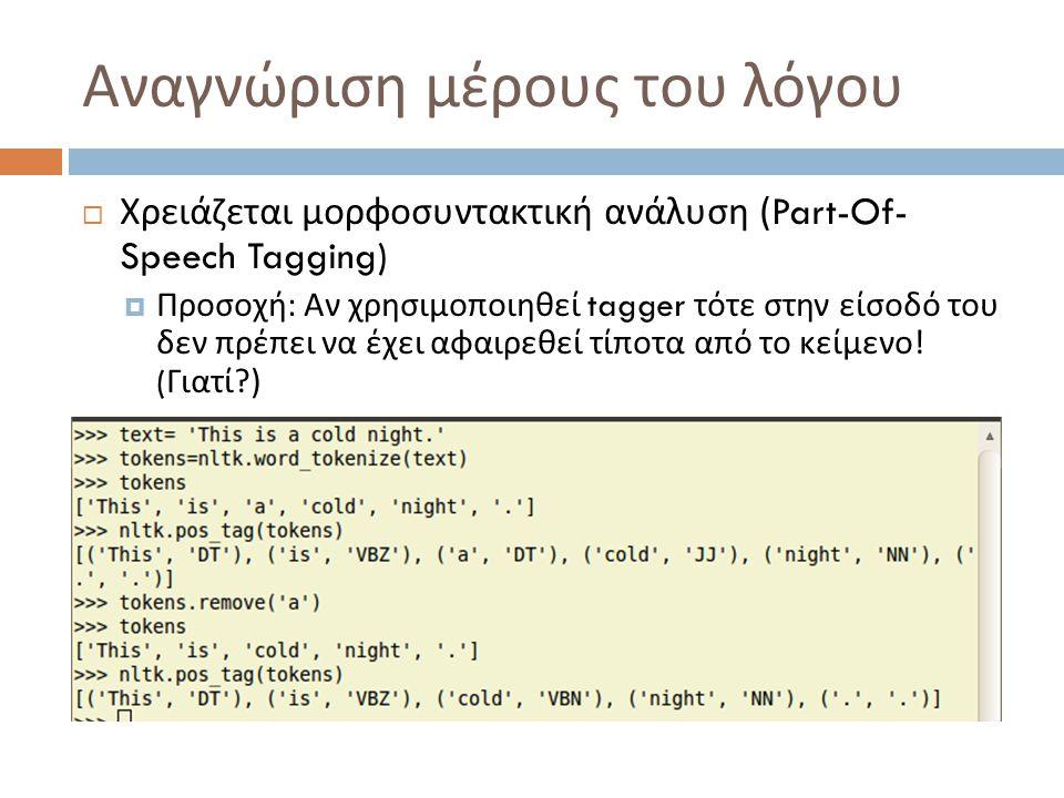 Αναγνώριση μέρους του λόγου  Χρειάζεται μορφοσυντακτική ανάλυση (Part-Of- Speech Tagging)  Προσοχή : Αν χρησιμοποιηθεί tagger τότε στην είσοδό του δεν πρέπει να έχει αφαιρεθεί τίποτα από το κείμενο .