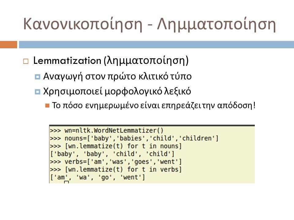 Κανονικοποίηση - Λημματοποίηση  Lemmatization ( λημματοποίηση )  Αναγωγή στον πρώτο κλιτικό τύπο  Χρησιμοποιεί μορφολογικό λεξικό Το πόσο ενημερωμένο είναι επηρεάζει την απόδοση !