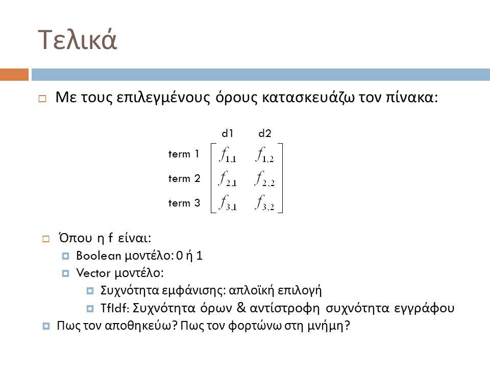 Τελικά  Με τους επιλεγμένους όρους κατασκευάζω τον πίνακα : d1d2 term 1 term 2 term 3  Όπου η f είναι :  Boolean μοντέλο : 0 ή 1  Vector μοντέλο :  Συχνότητα εμφάνισης : απλοϊκή επιλογή  TfIdf: Συχνότητα όρων & αντίστροφη συχνότητα εγγράφου  Πως τον αποθηκεύω .
