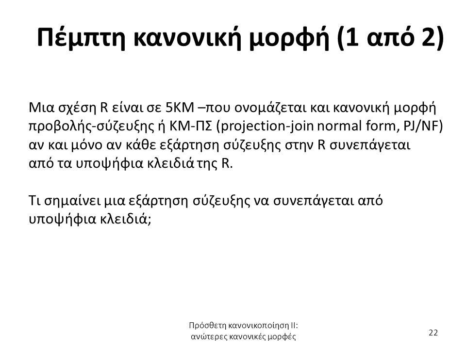 Πέμπτη κανονική μορφή (1 από 2) Μια σχέση R είναι σε 5ΚΜ –που ονομάζεται και κανονική μορφή προβολής-σύζευξης ή ΚΜ-ΠΣ (projection-join normal form, PJ