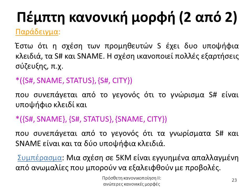 Πέμπτη κανονική μορφή (2 από 2) Παράδειγμα: Έστω ότι η σχέση των προμηθευτών S έχει δυο υποψήφια κλειδιά, τα S# και SNAME. Η σχέση ικανοποιεί πολλές ε