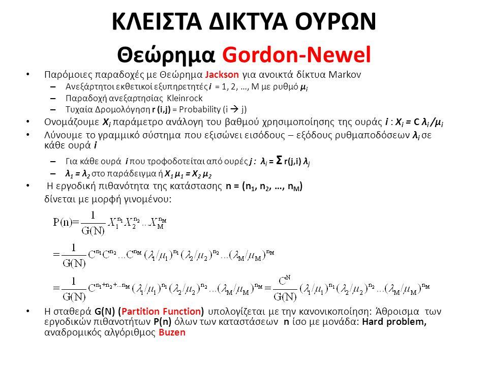 ΚΛEΙΣΤΑ ΔΙΚΤΥΑ ΟΥΡΩΝ Θεώρημα Gordon-Newel Παρόμοιες παραδοχές με Θεώρημα Jackson για ανοικτά δίκτυα Markov – Ανεξάρτητοι εκθετικοί εξυπηρετητές i = 1, 2, …, M με ρυθμό μ i – Παραδοχή ανεξαρτησίας Kleinrock – Τυχαία Δρομολόγηση r (i,j) = Probability (i  j) Ονομάζουμε X i παράμετρο ανάλογη του βαθμού χρησιμοποίησης της ουράς i : X i = C λ i /μ i Λύνουμε το γραμμικό σύστημα που εξισώνει εισόδους – εξόδους ρυθμαποδόσεων λ i σε κάθε ουρά i – Για κάθε ουρά i που τροφοδοτείται από ουρές j : λ i = Σ r(j,i) λ j – λ 1 = λ 2 στο παράδειγμα ή Χ 1 μ 1 = Χ 2 μ 2 H εργοδική πιθανότητα της κατάστασης n = (n 1, n 2, …, n M ) δίνεται με μορφή γινομένου: Η σταθερά G(N) (Partition Function) υπολογίζεται με την κανονικοποίηση: Άθροισμα των εργοδικών πιθανοτήτων P(n) όλων των καταστάσεων n ίσο με μονάδα: Hard problem, αναδρομικός αλγόριθμος Buzen
