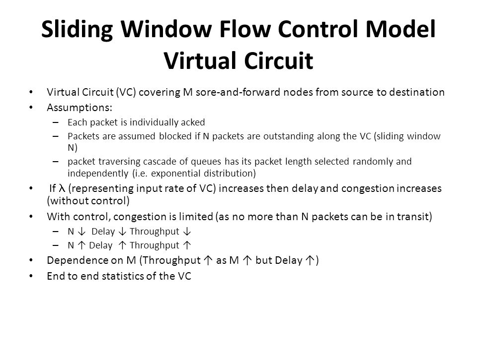 Sliding Window Flow Control Model Virtual Circuit Virtual Circuit (VC) covering M sore-and-forward nodes from source to destination Assumptions: – Eac