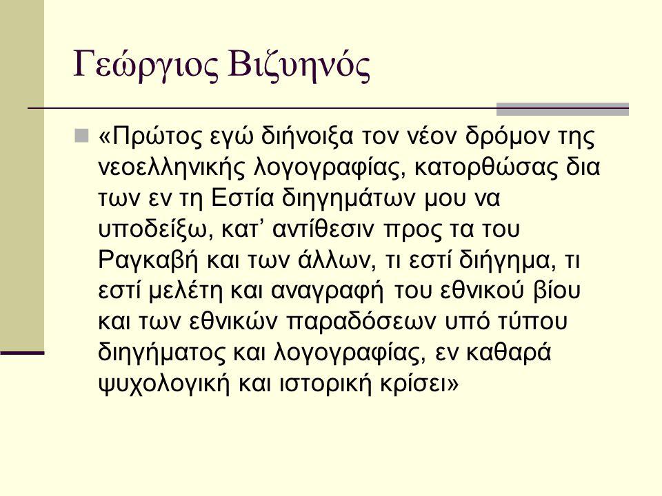 Γεώργιος Βιζυηνός «Πρώτος εγώ διήνοιξα τον νέον δρόμον της νεοελληνικής λογογραφίας, κατορθώσας δια των εν τη Εστία διηγημάτων μου να υποδείξω, κατ' α