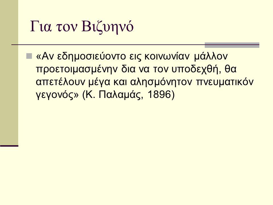 Για τον Βιζυηνό «Αν εδημοσιεύοντο εις κοινωνίαν μάλλον προετοιμασμένην δια να τον υποδεχθή, θα απετέλουν μέγα και αλησμόνητον πνευματικόν γεγονός» (Κ.