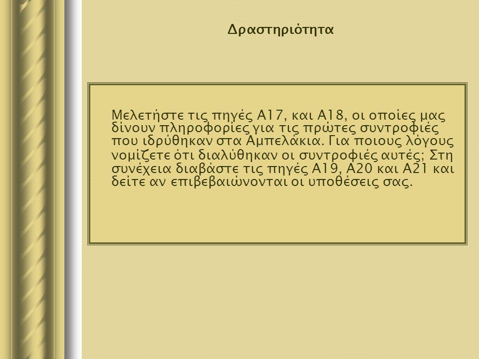Δραστηριότητα Μελετήστε τις πηγές Α17, και Α18, οι οποίες μας δίνουν πληροφορίες για τις πρώτες συντροφιές που ιδρύθηκαν στα Αμπελάκια. Για ποιους λόγ
