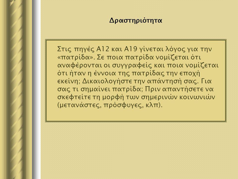 Δραστηριότητα Στις πηγές Α12 και Α19 γίνεται λόγος για την «πατρίδα». Σε ποια πατρίδα νομίζεται ότι αναφέρονται οι συγγραφείς και ποια νομίζεται ότι ή