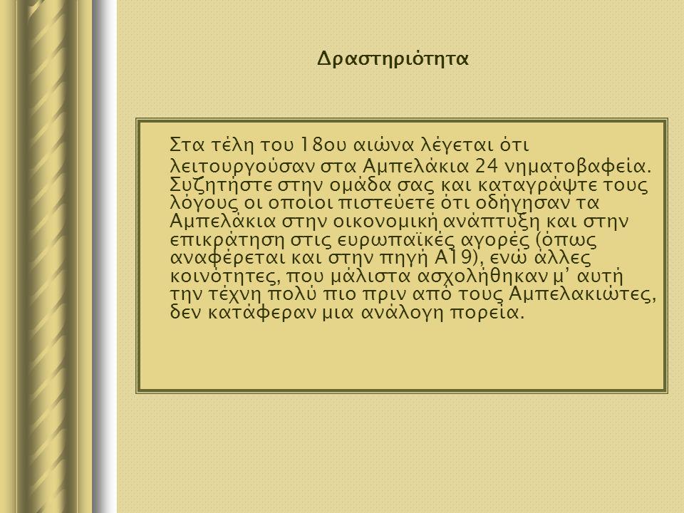Δραστηριότητα Στα τέλη του 18ου αιώνα λέγεται ότι λειτουργούσαν στα Αμπελάκια 24 νηματοβαφεία. Συζητήστε στην ομάδα σας και καταγράψτε τους λόγους οι