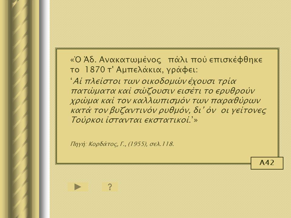 «Ό Άδ. Ανακατωμένος πάλι πού επισκέφθηκε το 1870 τ' Αμπελάκια, γράφει: 'Αί πλείστοι των οικοδομών έχουσι τρία πατώματα καί σώζουσιν εισέτι το ερυθρούν