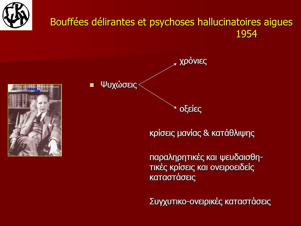 Bouffées délirantes et psychoses hallucinatoires aigues 1954 χρόνιες Ψυχώσεις Ψυχώσειςοξείες κρίσεις μανίας & κατάθλιψης παραληρητικές και ψευδαισθη- τικές κρίσεις και ονειροειδείς καταστάσεις Συγχυτικο-ονειρικές καταστάσεις