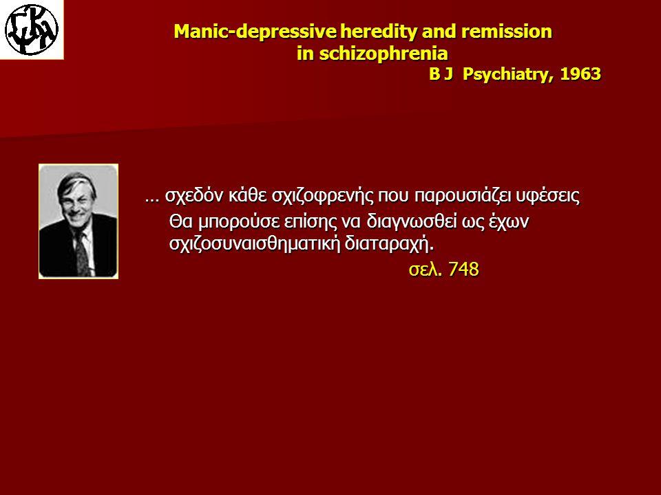 Manic-depressive heredity and remission in schizophrenia B J Psychiatry, 1963 … σχεδόν κάθε σχιζοφρενής που παρουσιάζει υφέσεις Θα μπορούσε επίσης να διαγνωσθεί ως έχων σχιζοσυναισθηματική διαταραχή.