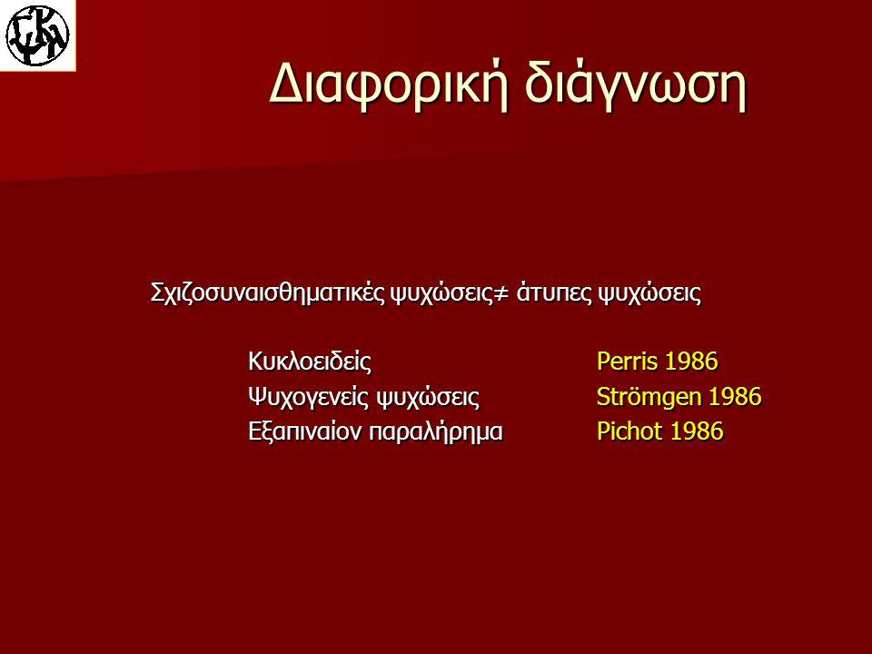 Διαφορική διάγνωση Σχιζοσυναισθηματικές ψυχώσεις≠ άτυπες ψυχώσεις ΚυκλοειδείςPerris 1986 Ψυχογενείς ψυχώσειςStrömgen 1986 Εξαπιναίον παραλήρημαPichot 1986