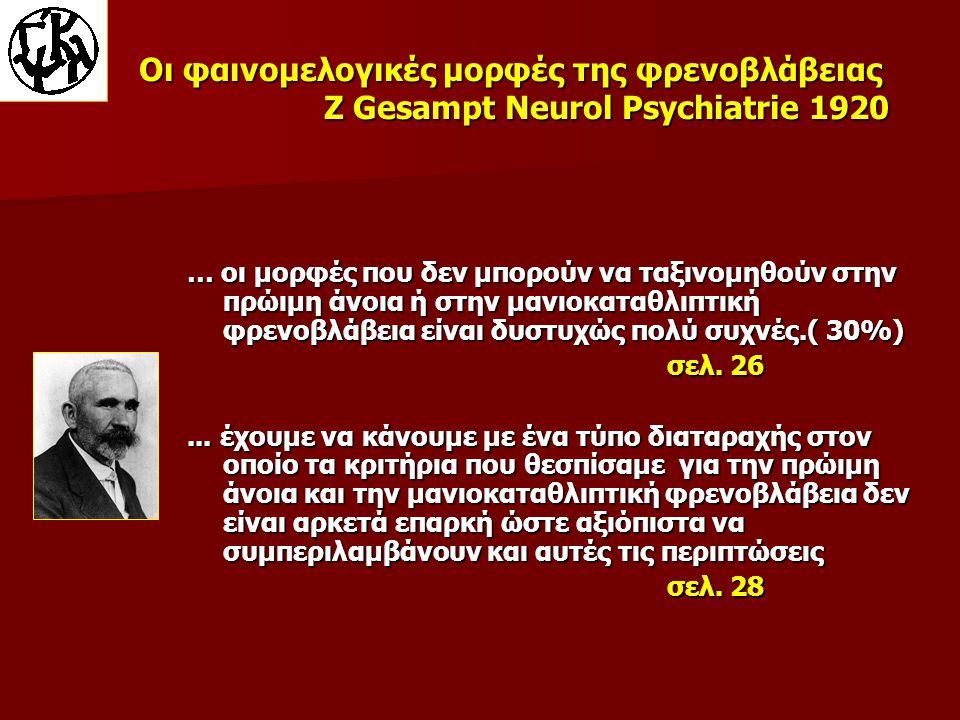 Οι φαινομελογικές μορφές της φρενοβλάβειας Z Gesampt Neurol Psychiatrie 1920 … οι μορφές που δεν μπορούν να ταξινομηθούν στην πρώιμη άνοια ή στην μανιοκαταθλιπτική φρενοβλάβεια είναι δυστυχώς πολύ συχνές.( 30%) σελ.
