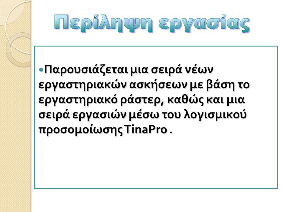 Παρουσιάζεται μια σειρά νέων εργαστηριακών ασκήσεων με βάση το εργαστηριακό ράστερ, καθώς και μια σειρά εργασιών μέσω του λογισμικού π ροσομοίωσης TinaPro.