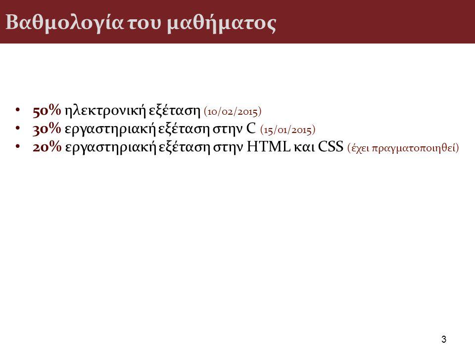 Βαθμολογία του μαθήματος 50% ηλεκτρονική εξέταση (10/02/2015) 30% εργαστηριακή εξέταση στην C (15/01/2015) 20% εργαστηριακή εξέταση στην HTML και CSS (έχει πραγματοποιηθεί) 3