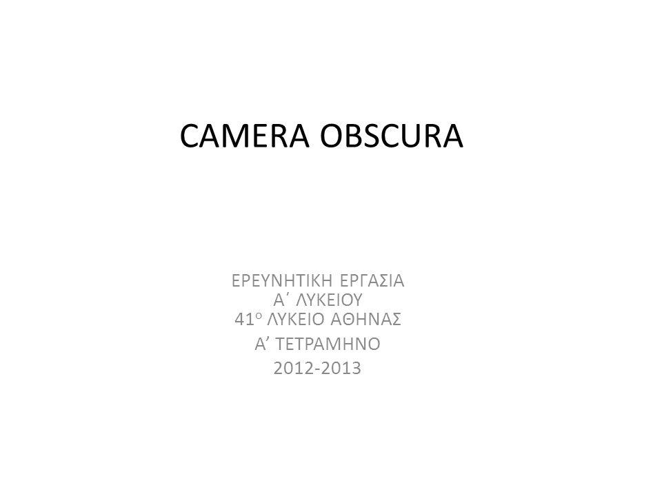 CAMERA OBSCURA ΕΡΕΥΝΗΤΙΚΗ ΕΡΓΑΣΙΑ Α΄ ΛΥΚΕΙΟΥ 41 ο ΛΥΚΕΙΟ ΑΘΗΝΑΣ Α' ΤΕΤΡΑΜΗΝΟ 2012-2013