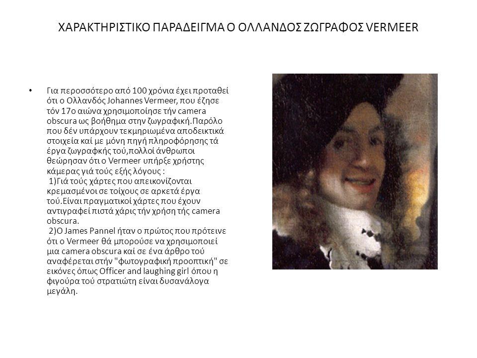 ΧΑΡΑΚΤΗΡΙΣΤΙΚΟ ΠΑΡΑΔΕΙΓΜΑ Ο ΟΛΛΑΝΔΟΣ ΖΩΓΡΑΦΟΣ VERMEER Για περοσσότερο από 100 χρόνια έχει προταθεί ότι ο Ολλανδός Johannes Vermeer, που έζησε τόν 17ο αιώνα χρησιμοποίησε τήν camera obscura ως βοήθημα στην ζωγραφική.Παρόλο που δέν υπάρχουν τεκμηριωμένα αποδεικτικά στοιχεία καί με μόνη πηγή πληροφόρησης τά έργα ζωγραφκής τού,πολλοί άνθρωποι θεώρησαν ότι ο Vermeer υπήρξε χρήστης κάμερας γιά τούς εξής λόγους : 1)Γιά τούς χάρτες που απεικονίζονται κρεμασμένοι σε τοίχους σε αρκετά έργα τού.Είναι πραγματικοί χάρτες που έχουν αντιγραφεί πιστά χάρις τήν χρήση τής camera obscura.