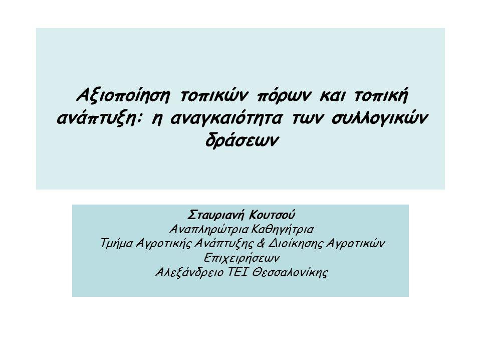 Αξιοποίηση τοπικών πόρων και τοπική ανάπτυξη: η αναγκαιότητα των συλλογικών δράσεων Σταυριανή Κουτσού Αναπληρώτρια Καθηγήτρια Τμήμα Αγροτικής Ανάπτυξης & Διοίκησης Αγροτικών Επιχειρήσεων Αλεξάνδρειο ΤΕΙ Θεσσαλονίκης