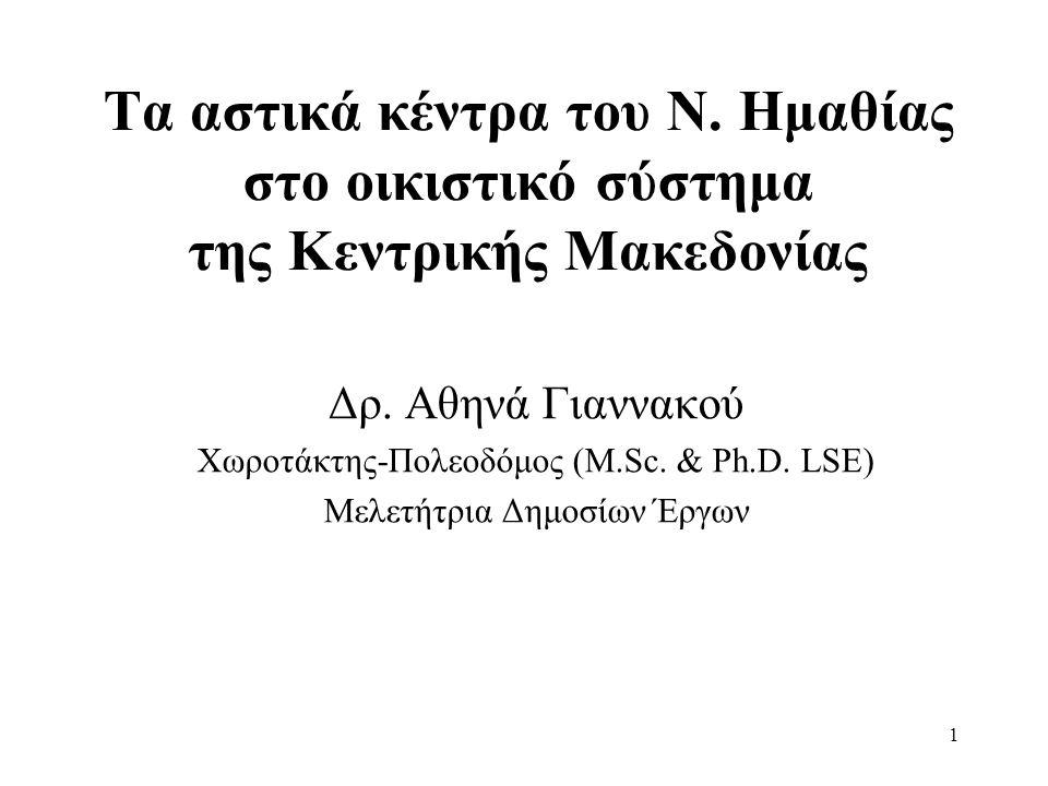 1 Τα αστικά κέντρα του Ν. Ημαθίας στο οικιστικό σύστημα της Κεντρικής Μακεδονίας Δρ. Αθηνά Γιαννακού Χωροτάκτης-Πολεοδόμος (M.Sc. & Ph.D. LSE) Μελετήτ