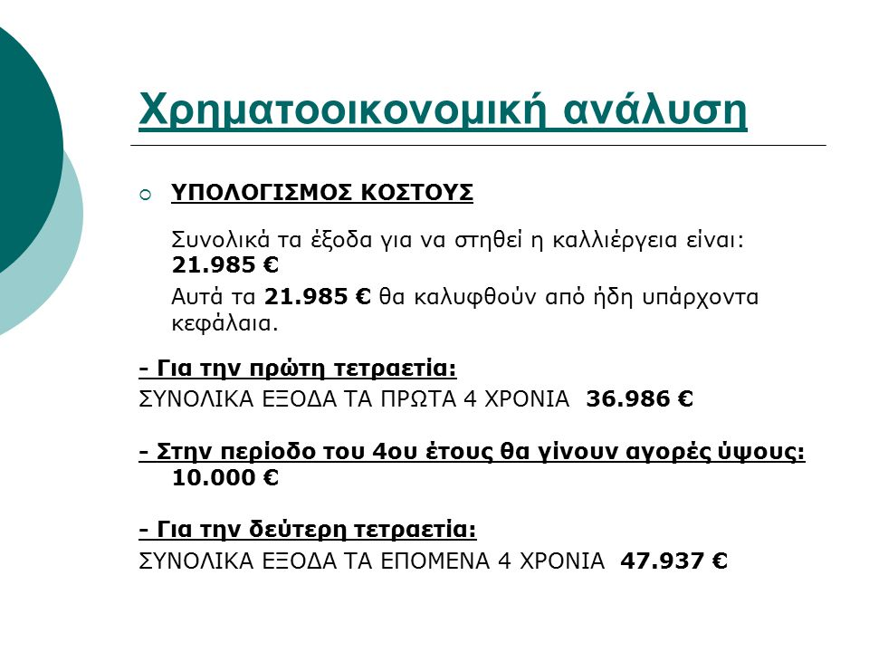 Χρηματοοικονομική ανάλυση  ΥΠΟΛΟΓΙΣΜΟΣ ΚΟΣΤΟΥΣ Συνολικά τα έξοδα για να στηθεί η καλλιέργεια είναι: 21.985 € Αυτά τα 21.985 € θα καλυφθούν από ήδη υπ