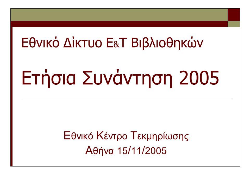 Εθνικό Δίκτυο Ε & Τ Βιβλιοθηκών Ετήσια Συνάντηση 2005 Ε θνικό Κ έντρο Τ εκμηρίωσης Α θήνα 15 / 11 / 2005