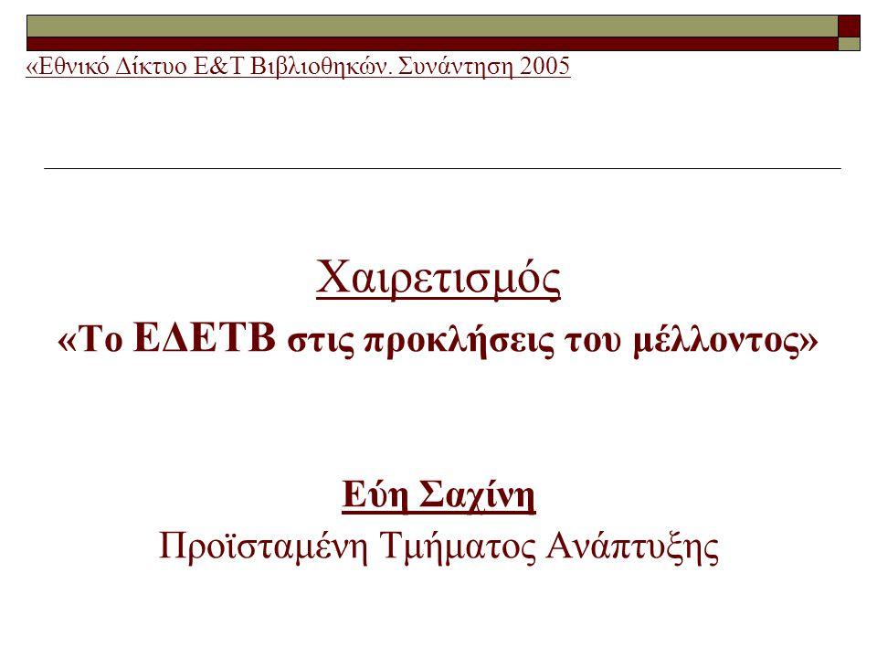 Χαιρετισμός «Το ΕΔΕΤΒ στις προκλήσεις του μέλλοντος» Εύη Σαχίνη Προϊσταμένη Τμήματος Ανάπτυξης «Εθνικό Δίκτυο Ε&Τ Βιβλιοθηκών.