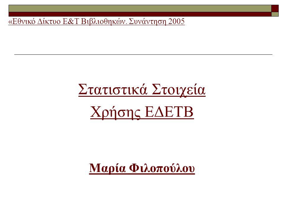 Στατιστικά Στοιχεία Χρήσης ΕΔΕΤΒ Μαρία Φιλοπούλου «Εθνικό Δίκτυο Ε&Τ Βιβλιοθηκών. Συνάντηση 2005