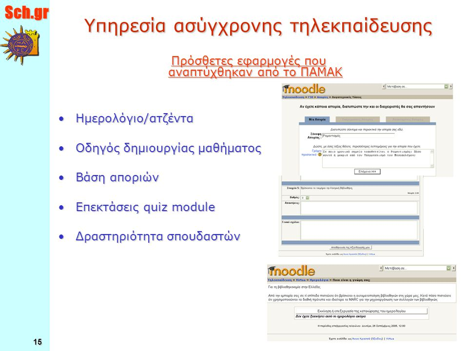 Sch.gr 15 Υπηρεσία ασύγχρονης τηλεκπαίδευσης Ημερολόγιο/ατζένταΗμερολόγιο/ατζέντα Οδηγός δημιουργίας μαθήματοςΟδηγός δημιουργίας μαθήματος Βάση αποριώνΒάση αποριών Επεκτάσεις quiz moduleΕπεκτάσεις quiz module Δραστηριότητα σπουδαστώνΔραστηριότητα σπουδαστών Πρόσθετες εφαρμογές που αναπτύχθηκαν από το ΠΑΜΑΚ